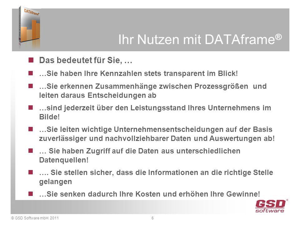© GSD Software mbH 20116 Ihr Nutzen mit DATAframe ® Das bedeutet für Sie, … …Sie haben Ihre Kennzahlen stets transparent im Blick! …Sie erkennen Zusam