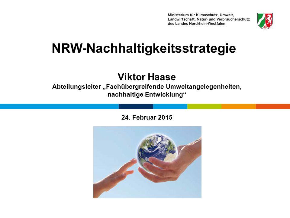 """NRW-Nachhaltigkeitsstrategie Viktor Haase Abteilungsleiter """"Fachübergreifende Umweltangelegenheiten, nachhaltige Entwicklung"""" 24. Februar 2015 Referat"""