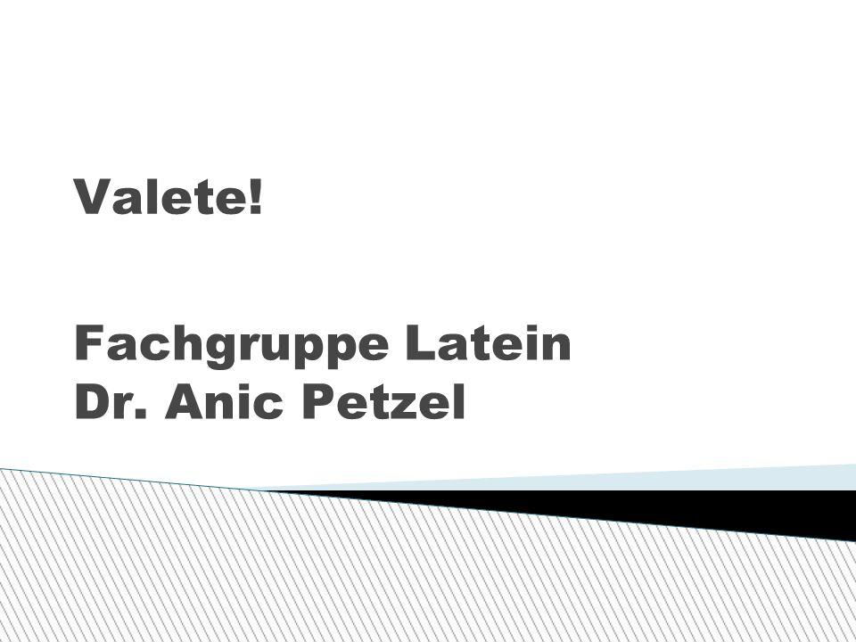 Valete! Fachgruppe Latein Dr. Anic Petzel