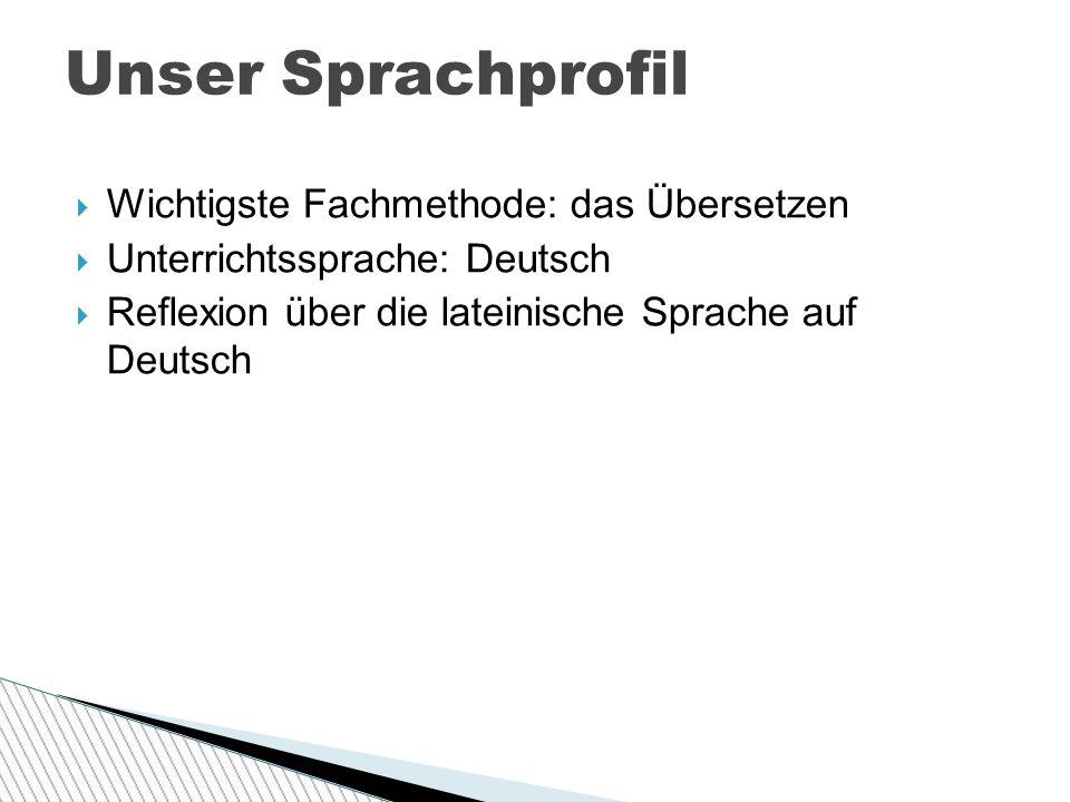  Wichtigste Fachmethode: das Übersetzen  Unterrichtssprache: Deutsch  Reflexion über die lateinische Sprache auf Deutsch Unser Sprachprofil
