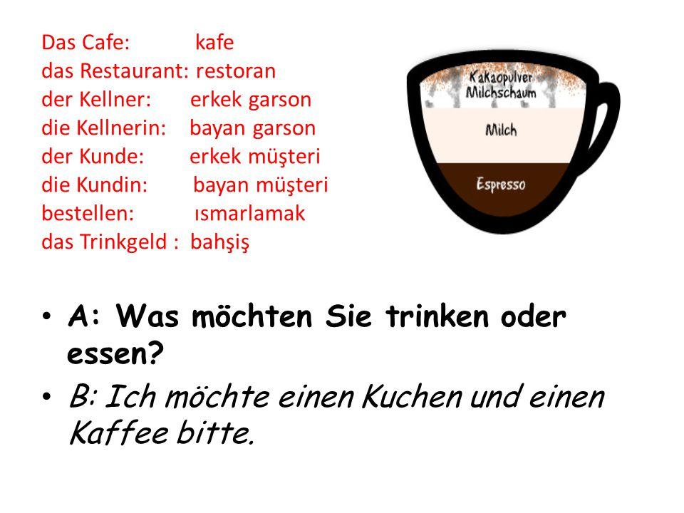 Das Cafe: kafe das Restaurant: restoran der Kellner: erkek garson die Kellnerin: bayan garson der Kunde: erkek müşteri die Kundin: bayan müşteri bestellen: ısmarlamak das Trinkgeld : bahşiş A: Was möchten Sie trinken oder essen.