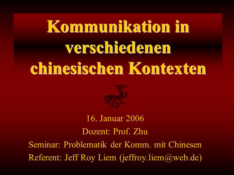 16. Januar 2006 Dozent: Prof. Zhu Seminar: Problematik der Komm. mit Chinesen Referent: Jeff Roy Liem (jeffroy.liem@web.de) Kommunikation in verschied