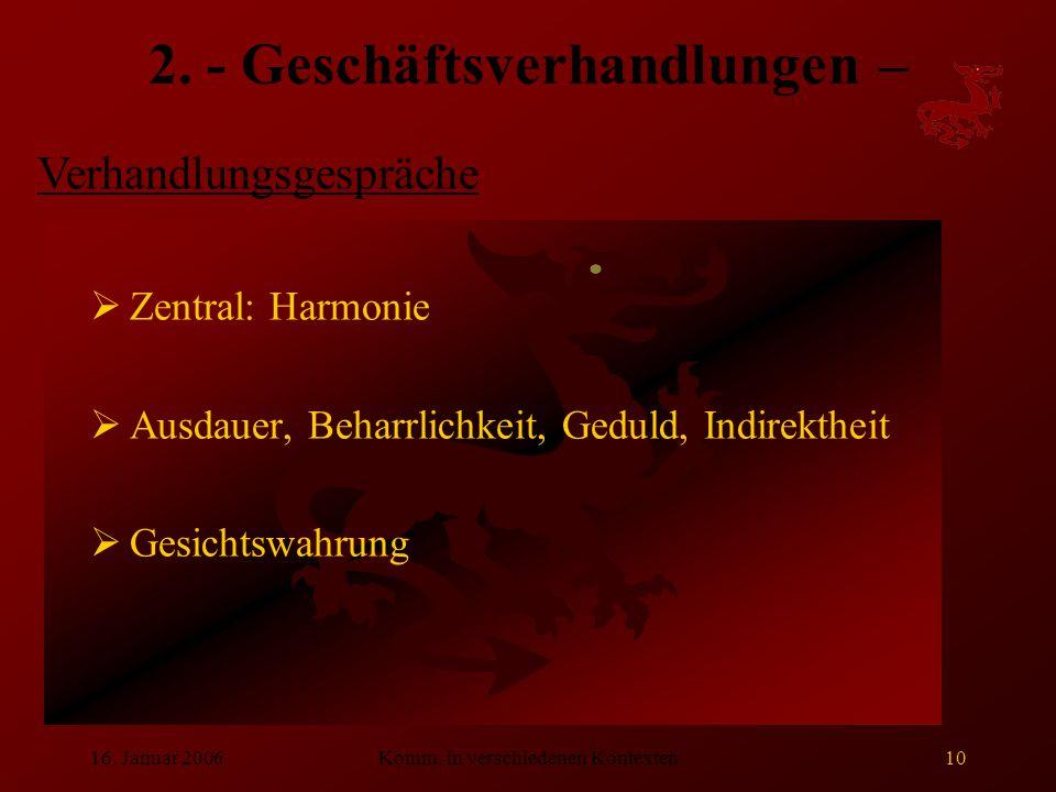 16. Januar 2006Komm. in verschiedenen Kontexten10 2. - Geschäftsverhandlungen –  Zentral: Harmonie  Ausdauer, Beharrlichkeit, Geduld, Indirektheit 