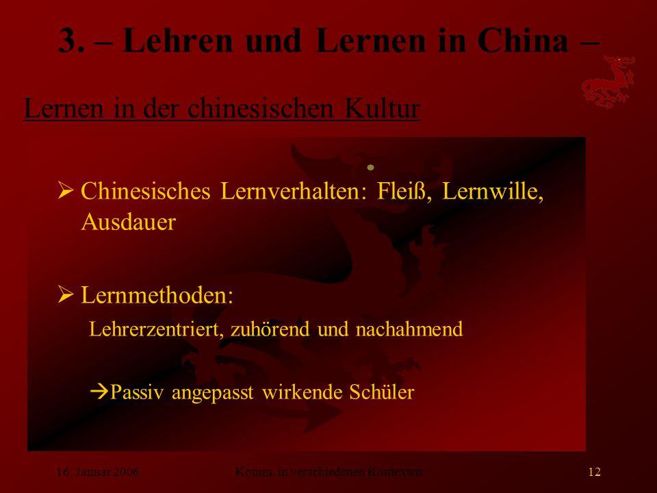 16. Januar 2006Komm. in verschiedenen Kontexten12 3. – Lehren und Lernen in China –  Chinesisches Lernverhalten: Fleiß, Lernwille, Ausdauer  Lernmet
