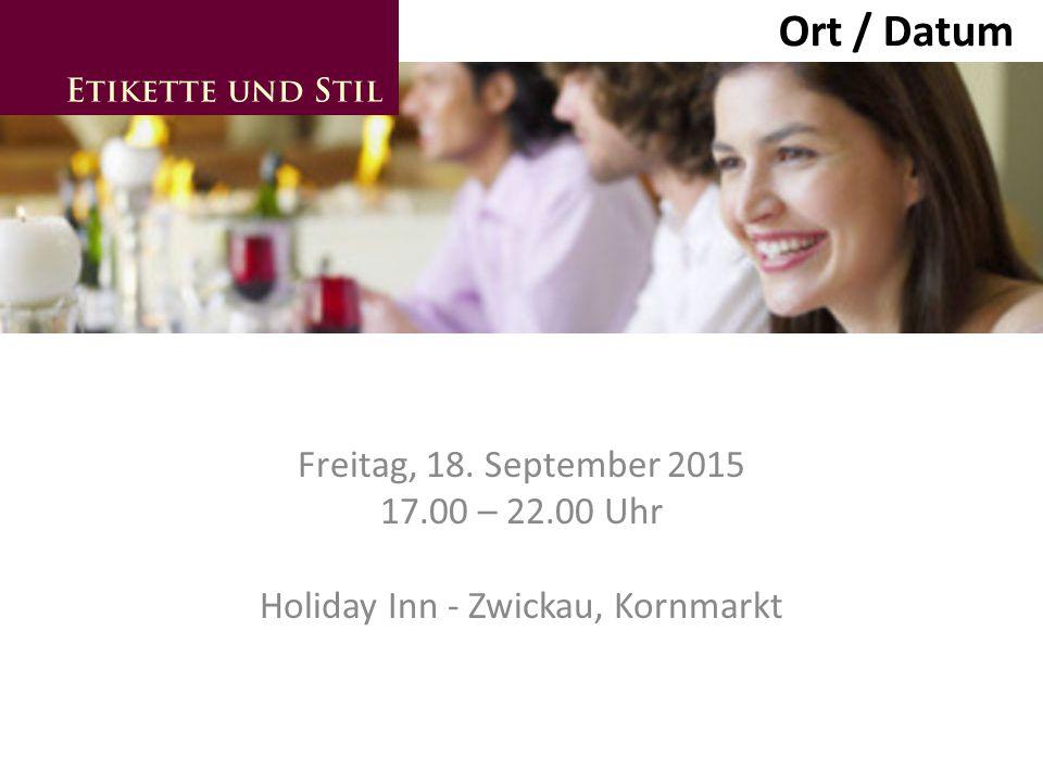 Freitag, 18. September 2015 17.00 – 22.00 Uhr Holiday Inn - Zwickau, Kornmarkt Ort / Datum