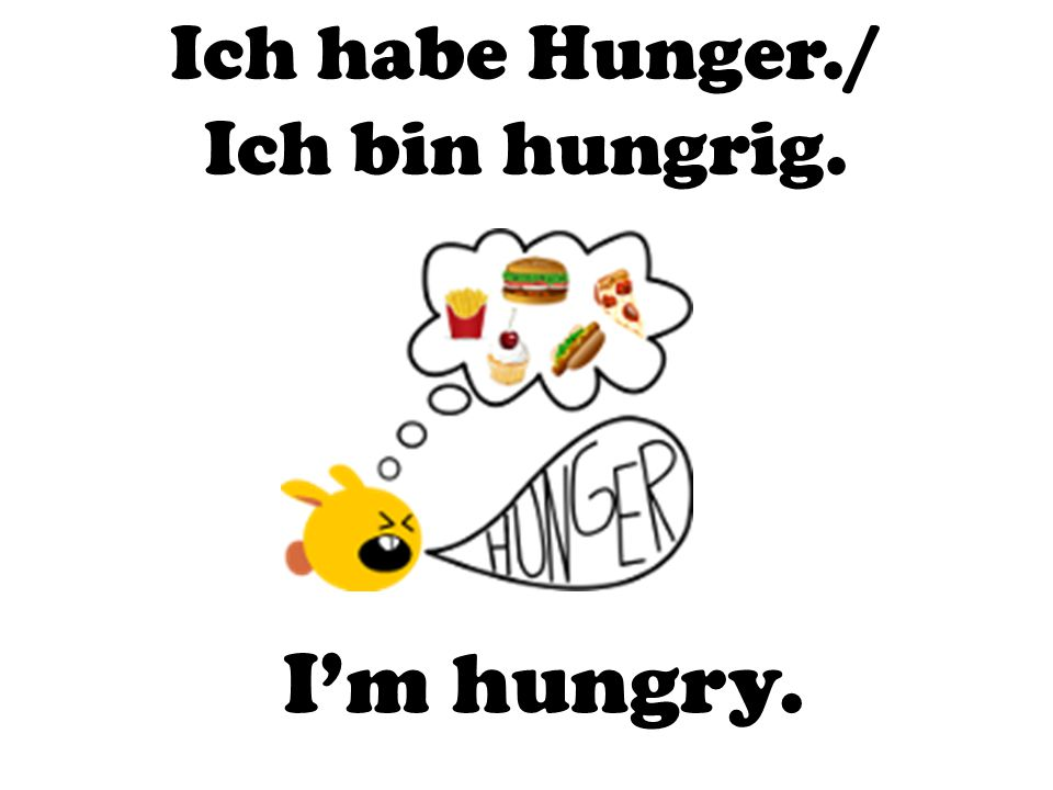Ich habe Hunger./ Ich bin hungrig. I'm hungry.
