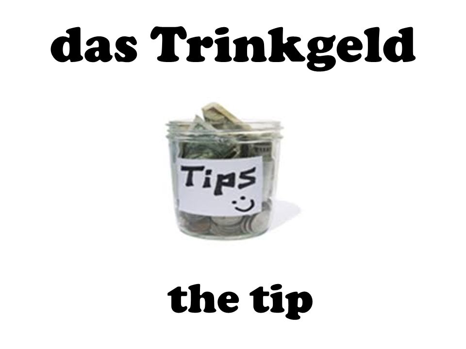 das Trinkgeld the tip