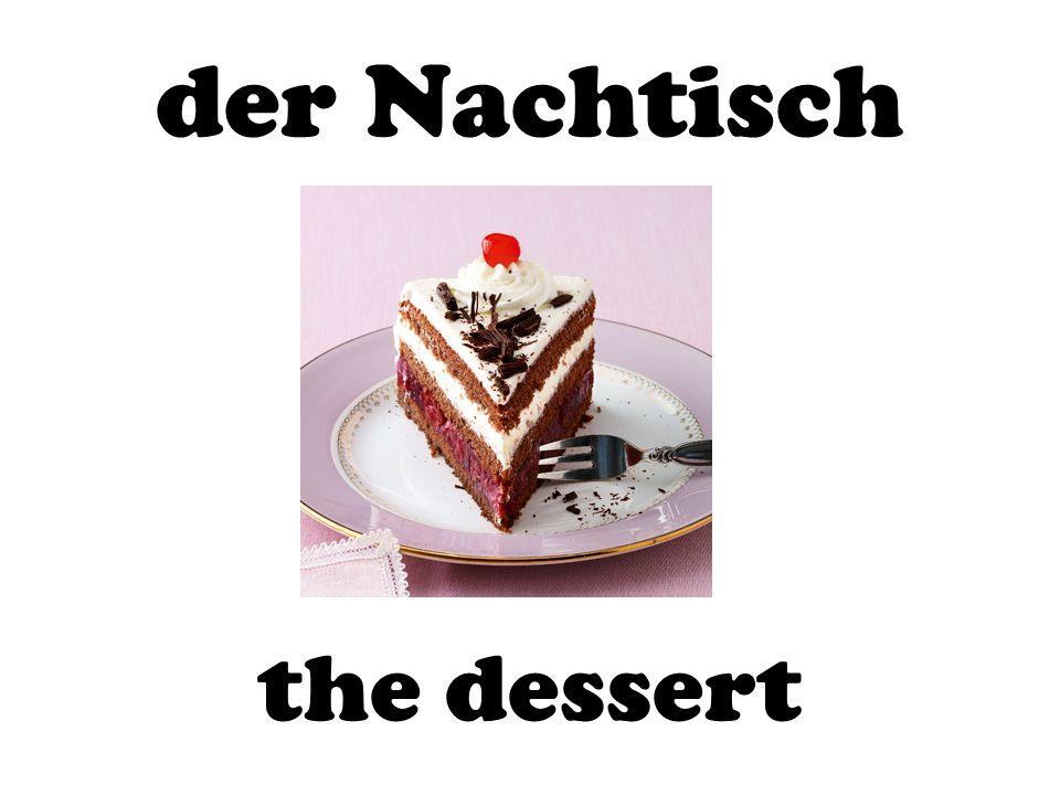 der Nachtisch the dessert