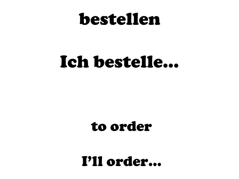 bestellen Ich bestelle… to order I'll order…