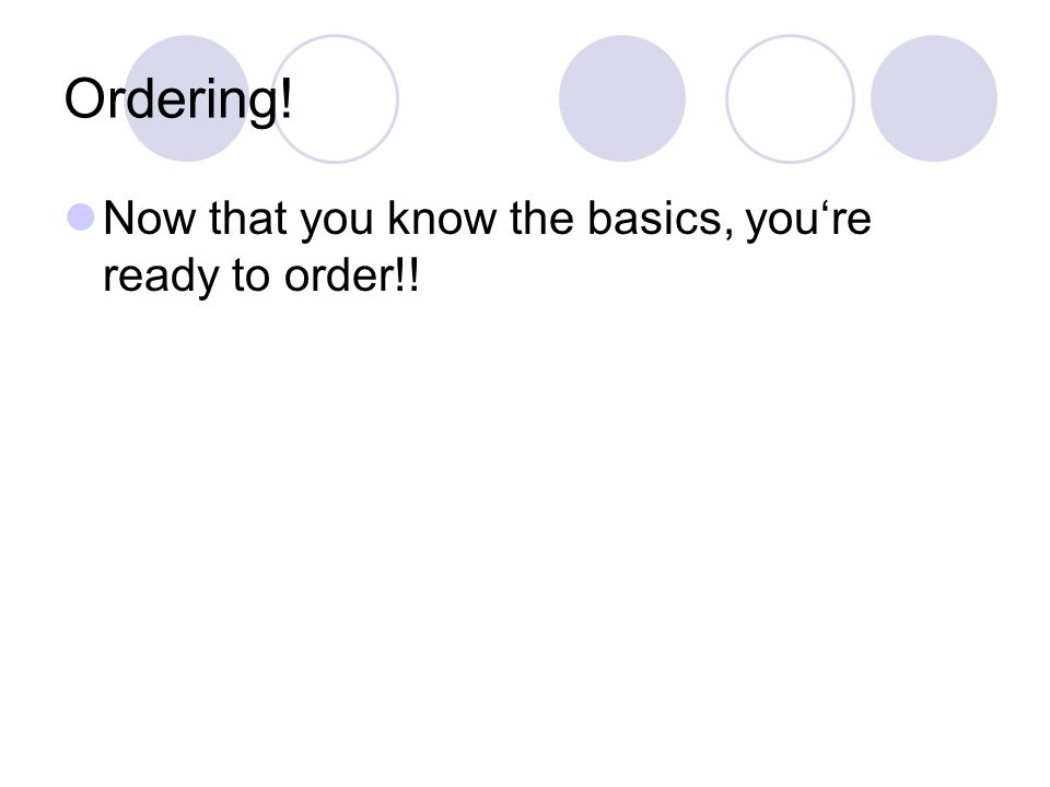 Ordering! Now that you know the basics, you're ready to order!!