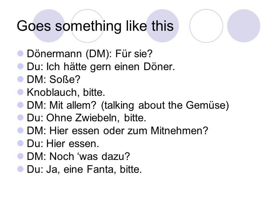 Goes something like this Dönermann (DM): Für sie. Du: Ich hätte gern einen Döner.