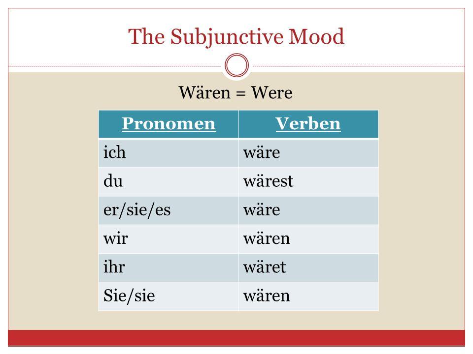 The Subjunctive Mood Wären = Were PronomenVerben ichwäre duwärest er/sie/eswäre wirwären ihrwäret Sie/siewären