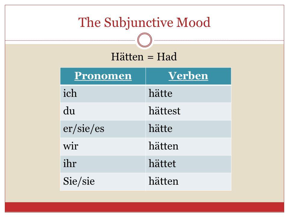 The Subjunctive Mood Hätten = Had PronomenVerben ichhätte duhättest er/sie/eshätte wirhätten ihrhättet Sie/siehätten