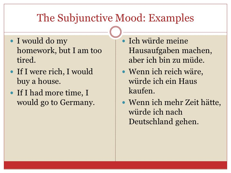 The Subjunctive Mood: Examples I would do my homework, but I am too tired. If I were rich, I would buy a house. If I had more time, I would go to Germ