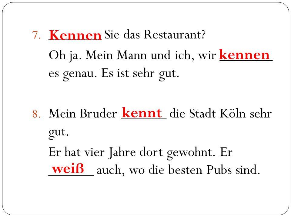 7. _______ Sie das Restaurant? Oh ja. Mein Mann und ich, wir _______ es genau. Es ist sehr gut. 8. Mein Bruder ______ die Stadt Köln sehr gut. Er hat
