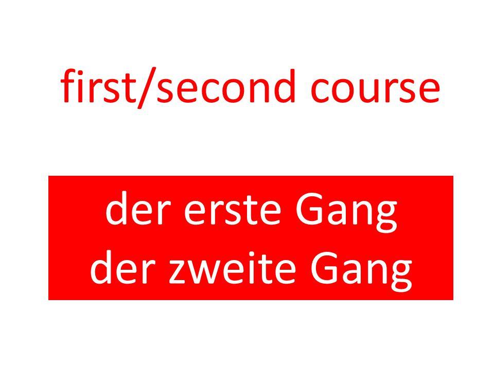 first/second course der erste Gang der zweite Gang