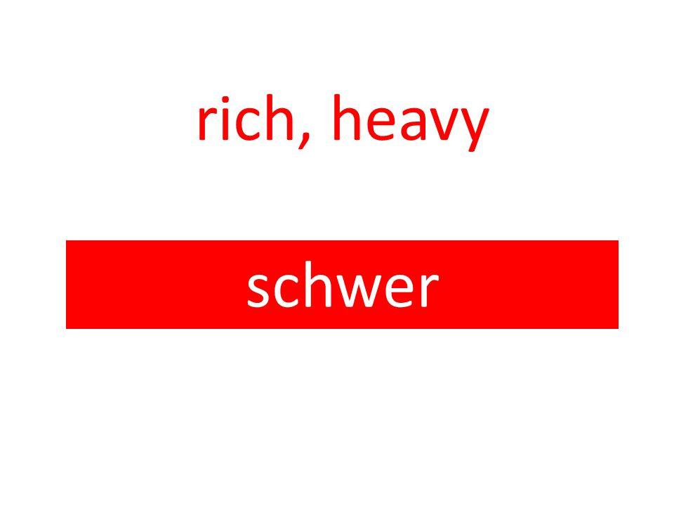 rich, heavy schwer