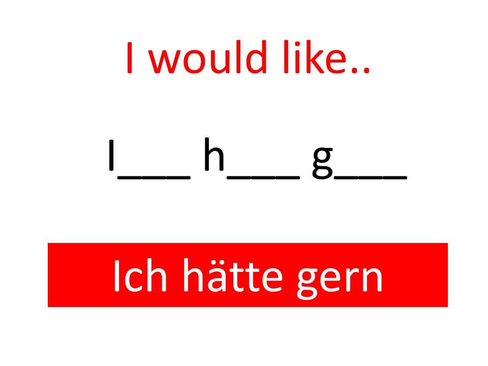 I would like.. Ich hätte gern I___ h___ g___