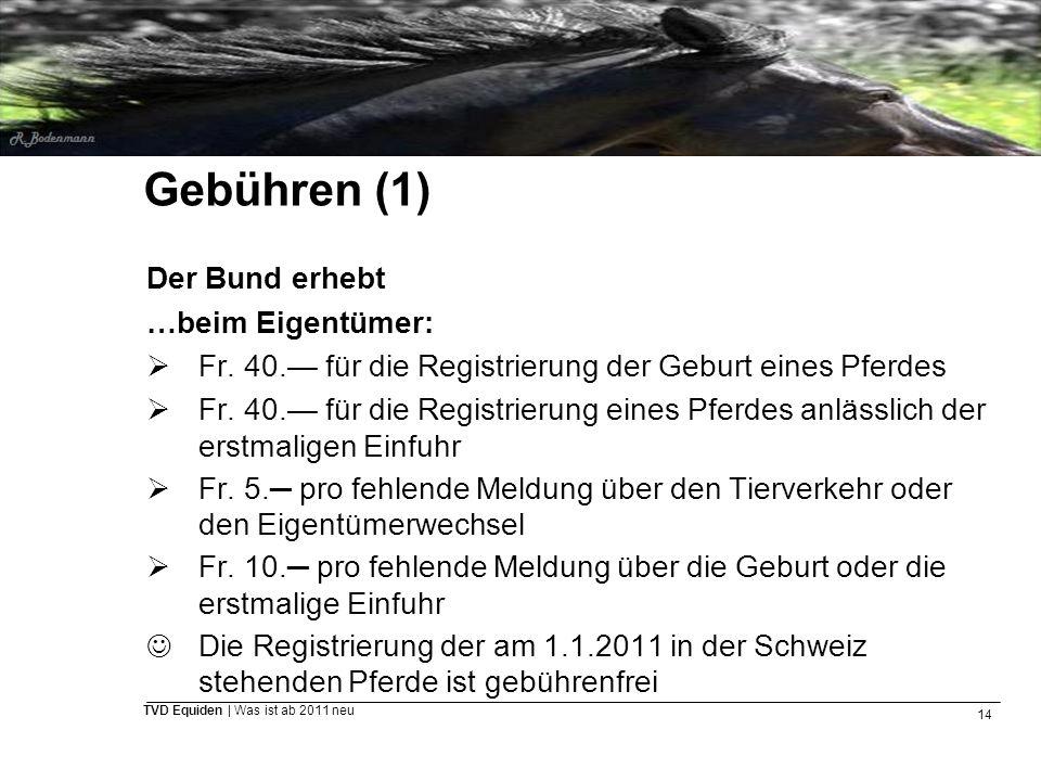 14 TVD Equiden | Was ist ab 2011 neu Gebühren (1) Der Bund erhebt …beim Eigentümer:  Fr. 40.— für die Registrierung der Geburt eines Pferdes  Fr. 40
