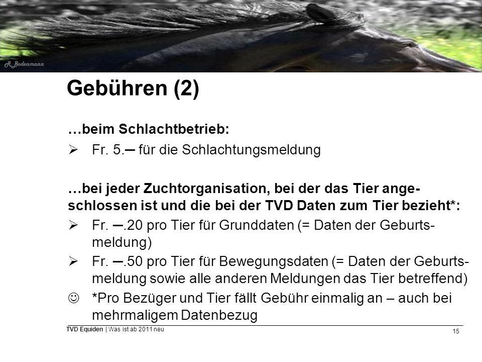 15 TVD Equiden | Was ist ab 2011 neu Gebühren (2) …beim Schlachtbetrieb:  Fr. 5.─ für die Schlachtungsmeldung …bei jeder Zuchtorganisation, bei der d
