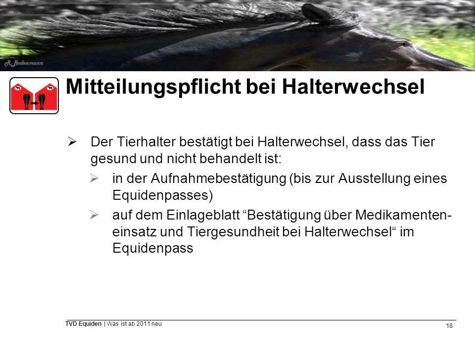 18 TVD Equiden | Was ist ab 2011 neu Mitteilungspflicht bei Halterwechsel  Der Tierhalter bestätigt bei Halterwechsel, dass das Tier gesund und nicht