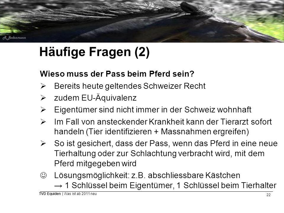 22 TVD Equiden | Was ist ab 2011 neu Häufige Fragen (2) Wieso muss der Pass beim Pferd sein?  Bereits heute geltendes Schweizer Recht  zudem EU-Äqui