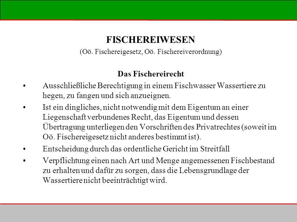 FISCHEREIWESEN (Oö. Fischereigesetz, Oö. Fischereiverordnung) Das Fischereirecht Ausschließliche Berechtigung in einem Fischwasser Wassertiere zu hege
