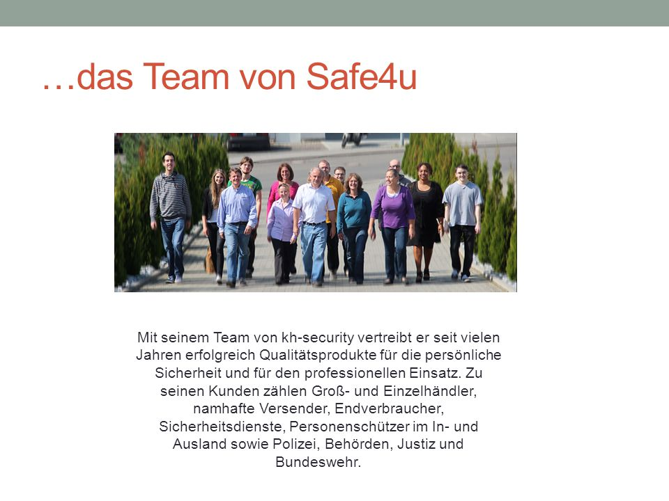 …das Team von Safe4u Mit seinem Team von kh-security vertreibt er seit vielen Jahren erfolgreich Qualitätsprodukte für die persönliche Sicherheit und für den professionellen Einsatz.