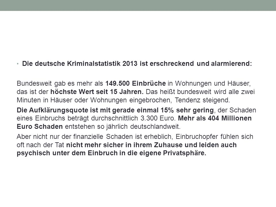 Die deutsche Kriminalstatistik 2013 ist erschreckend und alarmierend: Bundesweit gab es mehr als 149.500 Einbrüche in Wohnungen und Häuser, das ist der höchste Wert seit 15 Jahren.