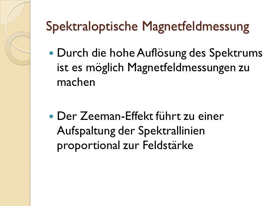 Spektraloptische Magnetfeldmessung Durch die hohe Auflösung des Spektrums ist es möglich Magnetfeldmessungen zu machen Der Zeeman-Effekt führt zu einer Aufspaltung der Spektrallinien proportional zur Feldstärke