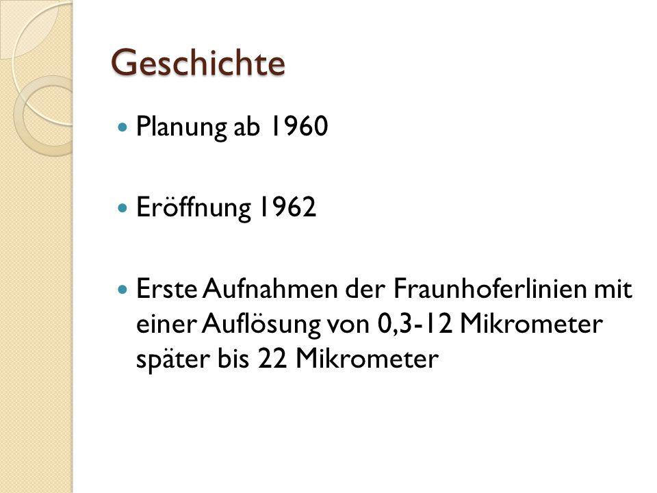 Geschichte Planung ab 1960 Eröffnung 1962 Erste Aufnahmen der Fraunhoferlinien mit einer Auflösung von 0,3-12 Mikrometer später bis 22 Mikrometer