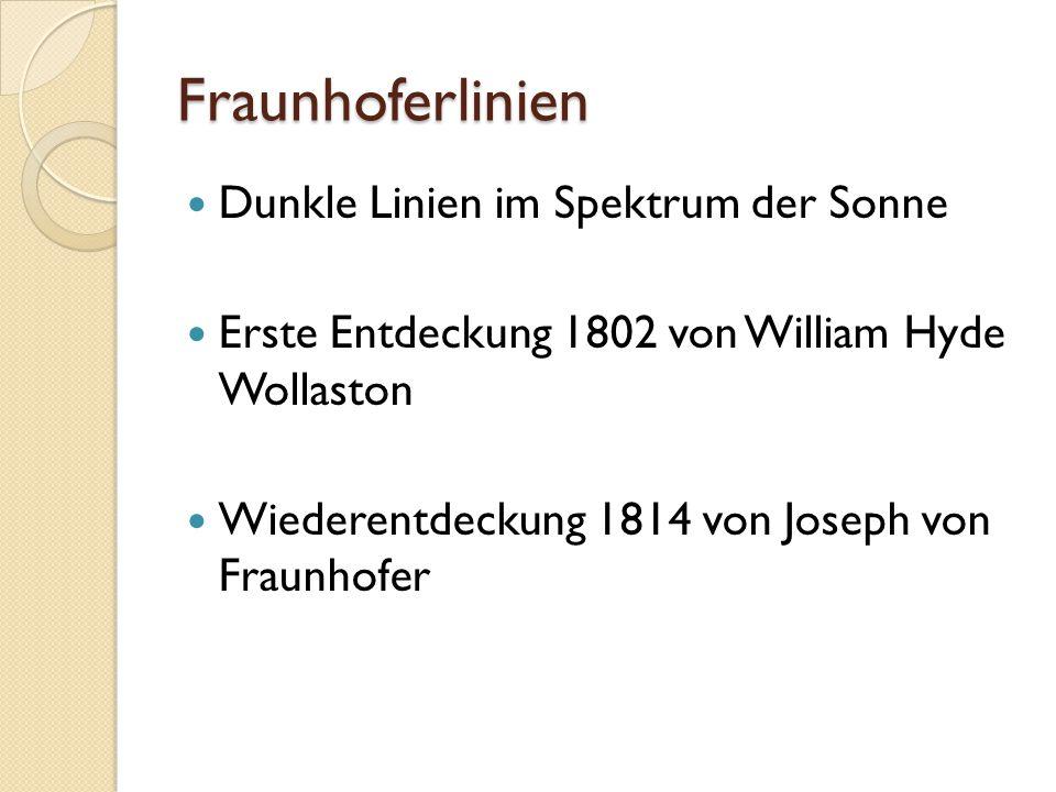 Fraunhoferlinien Dunkle Linien im Spektrum der Sonne Erste Entdeckung 1802 von William Hyde Wollaston Wiederentdeckung 1814 von Joseph von Fraunhofer