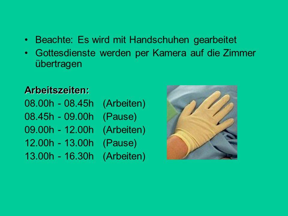 Beachte: Es wird mit Handschuhen gearbeitet Gottesdienste werden per Kamera auf die Zimmer übertragenArbeitszeiten: 08.00h - 08.45h (Arbeiten) 08.45h - 09.00h (Pause) 09.00h - 12.00h (Arbeiten) 12.00h - 13.00h (Pause) 13.00h - 16.30h (Arbeiten)
