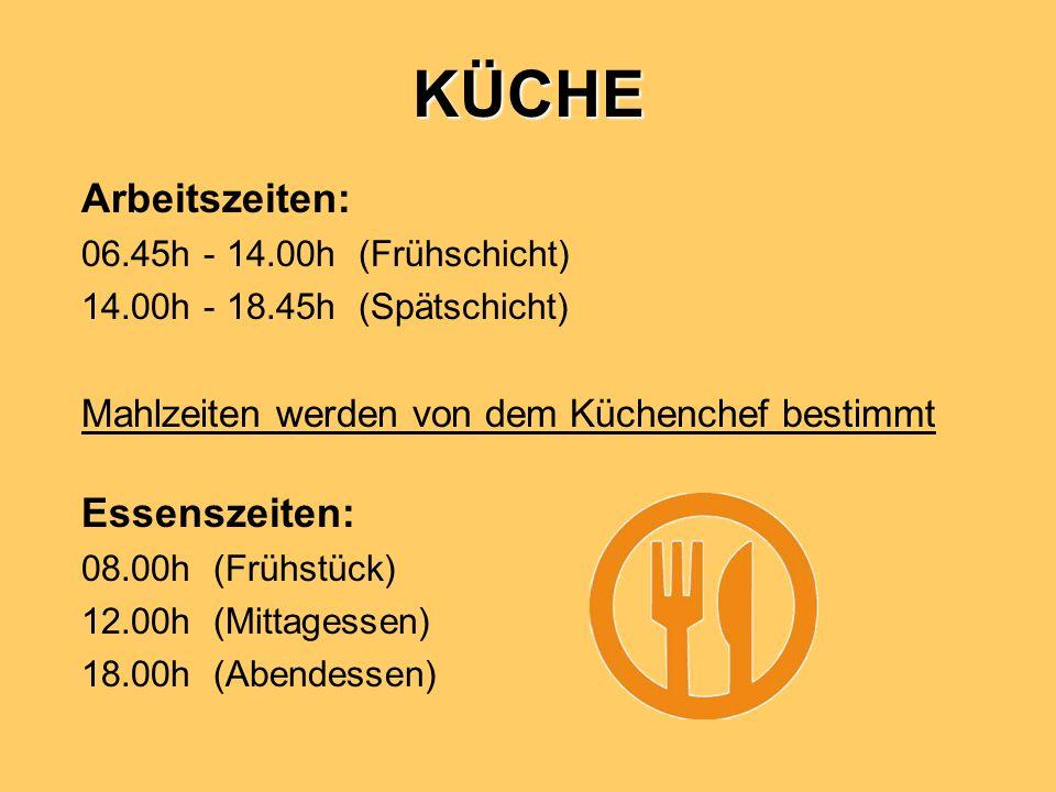 KÜCHE Arbeitszeiten: 06.45h - 14.00h (Frühschicht) 14.00h - 18.45h (Spätschicht) Mahlzeiten werden von dem Küchenchef bestimmt Essenszeiten: 08.00h (Frühstück) 12.00h (Mittagessen) 18.00h (Abendessen)