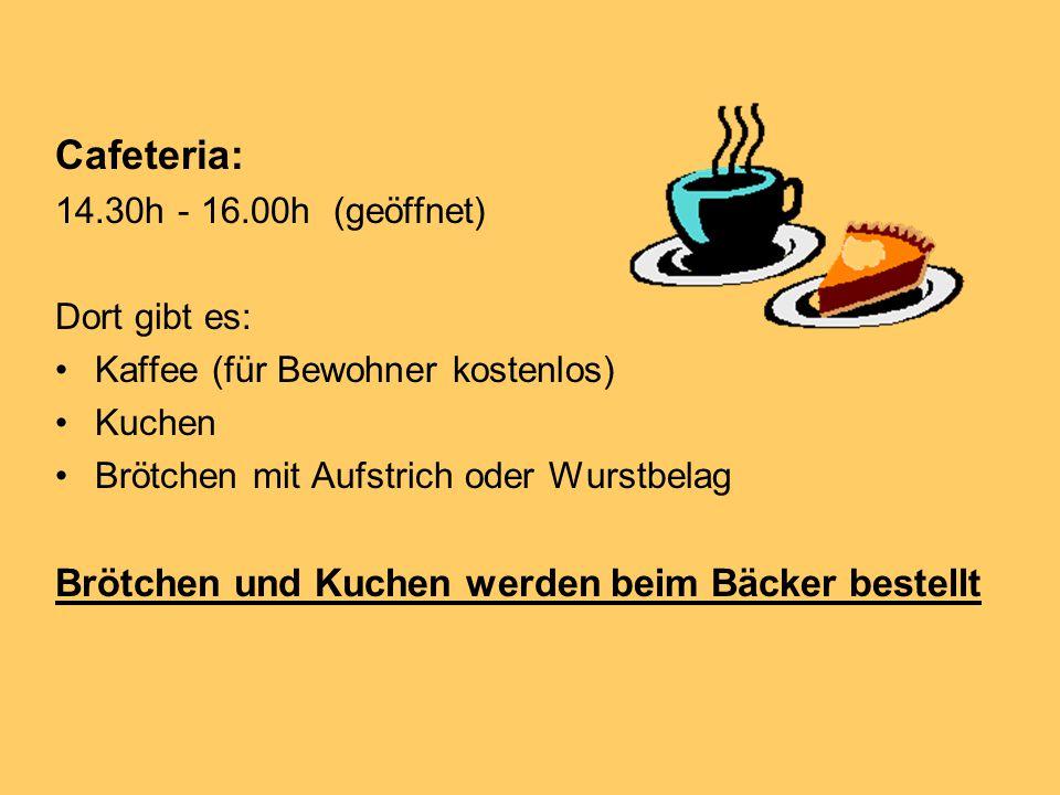 Cafeteria: 14.30h - 16.00h (geöffnet) Dort gibt es: Kaffee (für Bewohner kostenlos) Kuchen Brötchen mit Aufstrich oder Wurstbelag Brötchen und Kuchen werden beim Bäcker bestellt