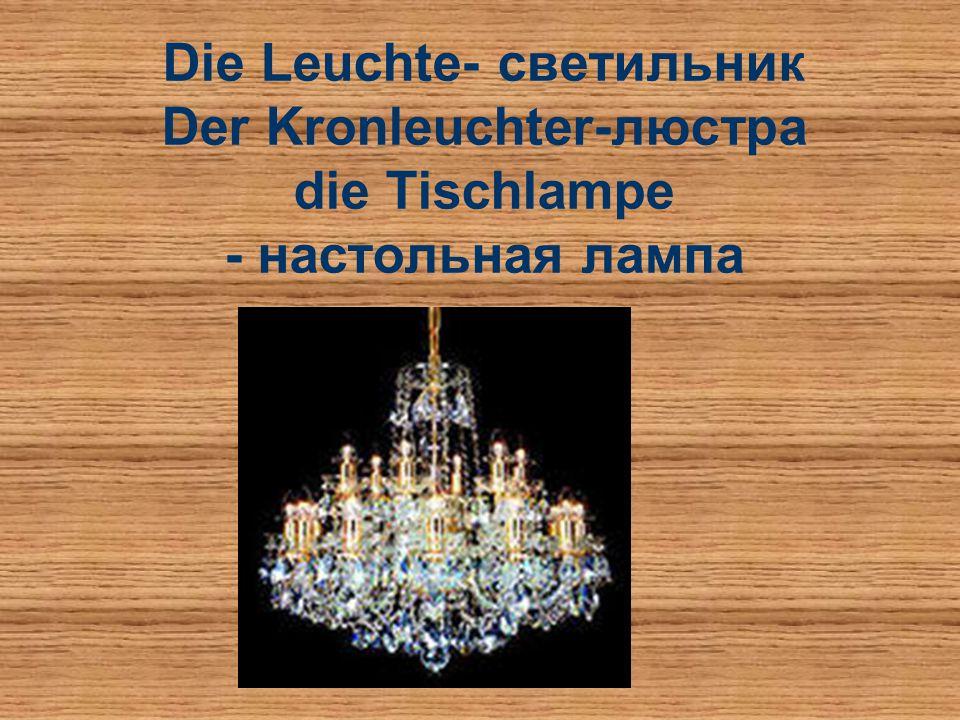 Die Leuchte- светильник Der Kronleuchter-люстра die Tischlampe - настольная лампа