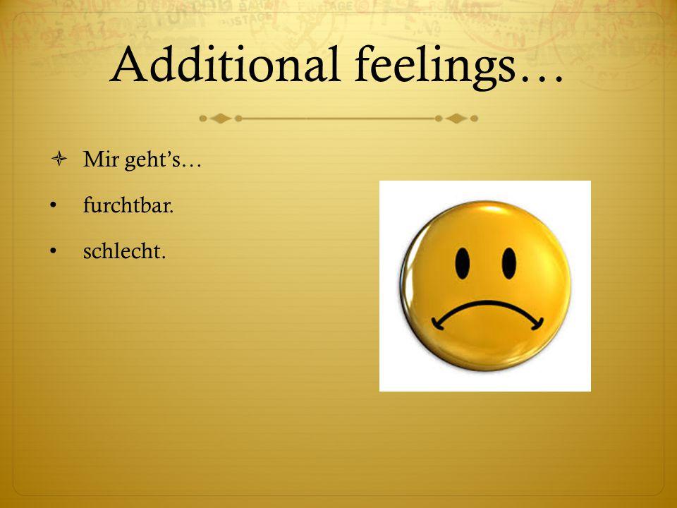 Additional feelings…  Mir geht's… furchtbar. schlecht.