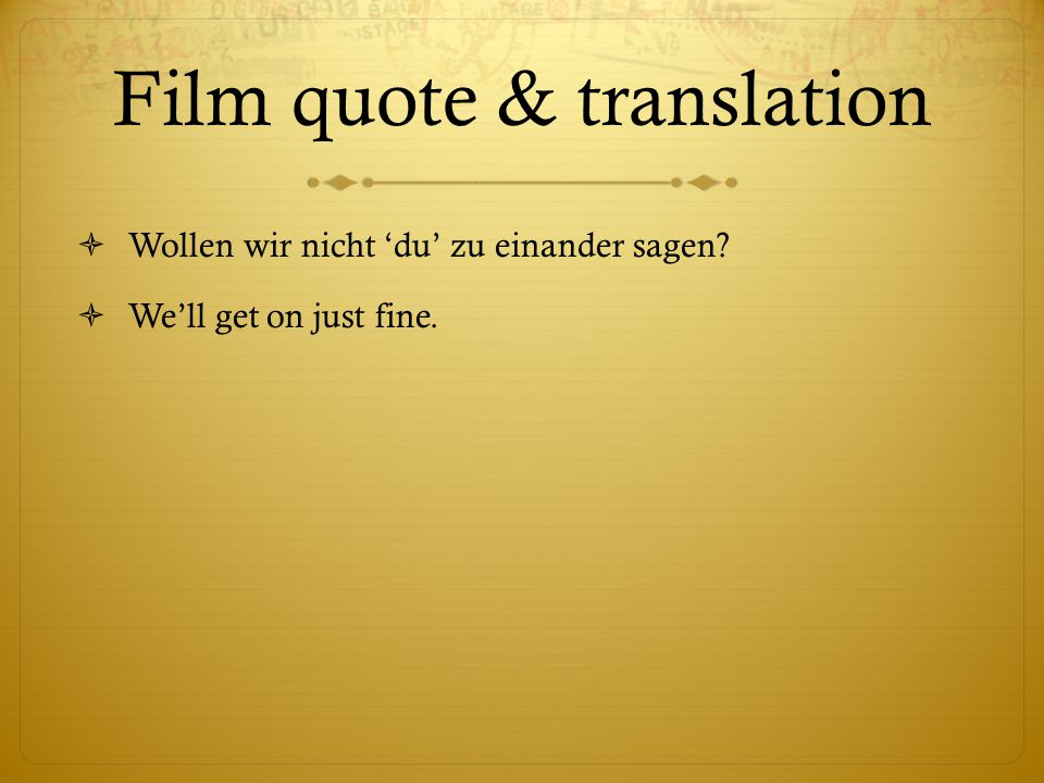 Film quote & translation  Wollen wir nicht 'du' zu einander sagen  We'll get on just fine.
