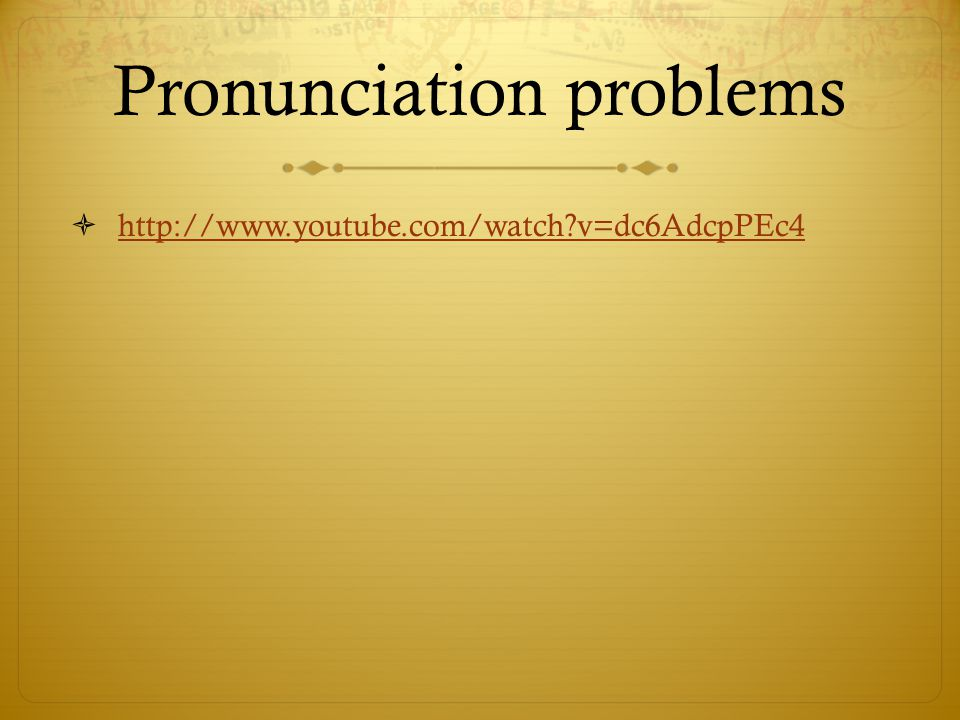Pronunciation problems  http://www.youtube.com/watch v=dc6AdcpPEc4 http://www.youtube.com/watch v=dc6AdcpPEc4