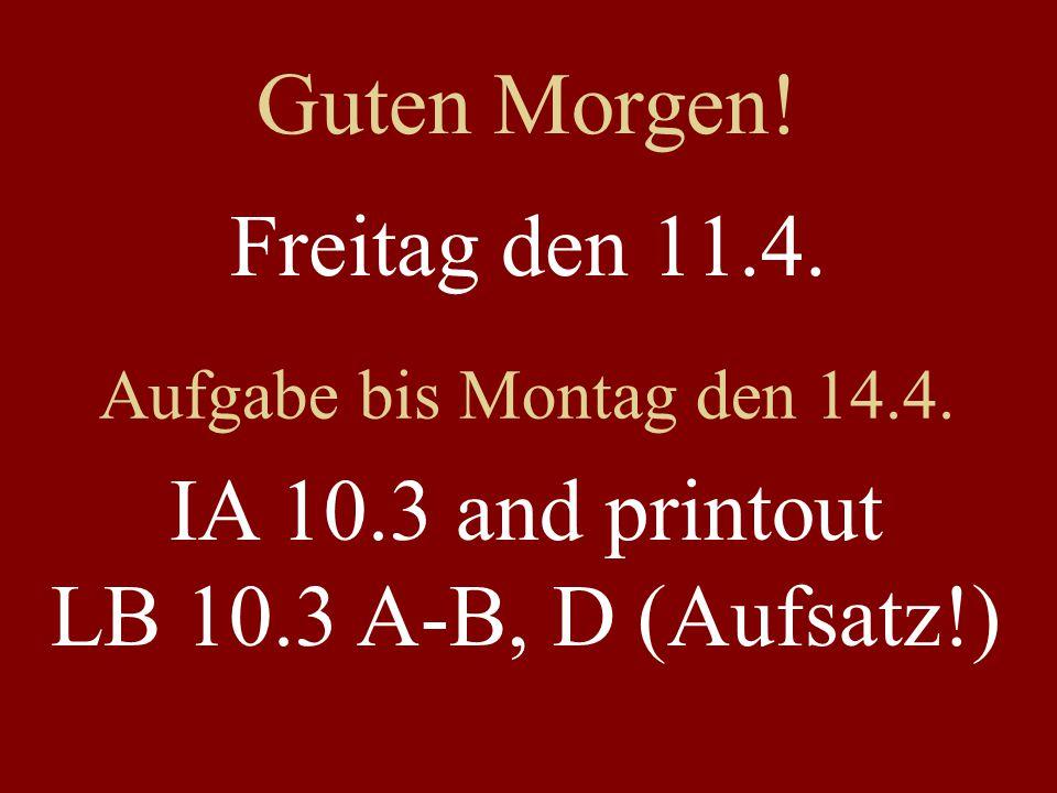 Freitag den 11.4. Aufgabe bis Montag den 14.4. IA 10.3 and printout LB 10.3 A-B, D (Aufsatz!) Guten Morgen!