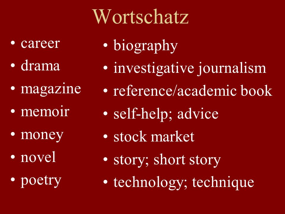 Wortschatz career drama magazine memoir money novel poetry biography investigative journalism reference/academic book self-help; advice stock market story; short story technology; technique