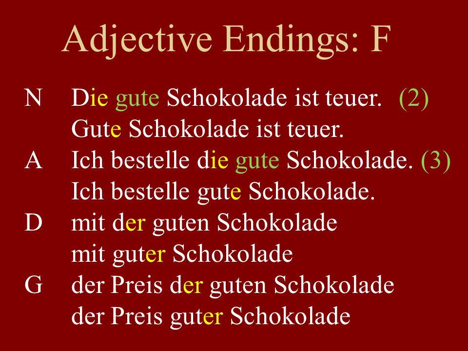 Adjective Endings: F NDie gute Schokolade ist teuer.(2) Gute Schokolade ist teuer. AIch bestelle die gute Schokolade. (3) Ich bestelle gute Schokolade