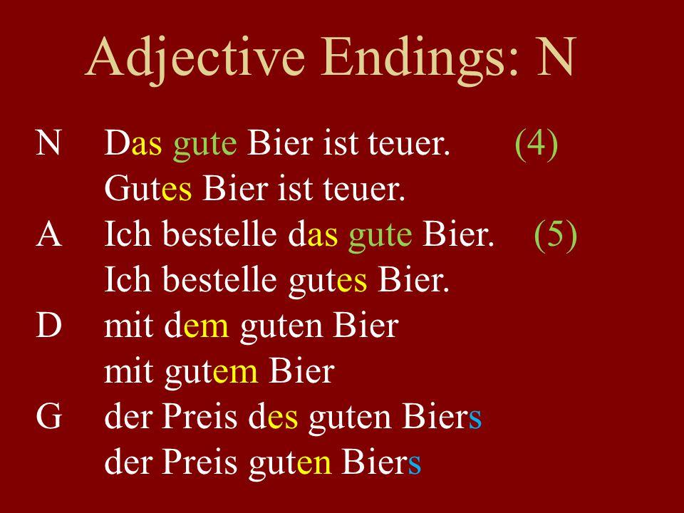 Adjective Endings: N NDas gute Bier ist teuer.(4) Gutes Bier ist teuer. AIch bestelle das gute Bier. (5) Ich bestelle gutes Bier. Dmit dem guten Bier