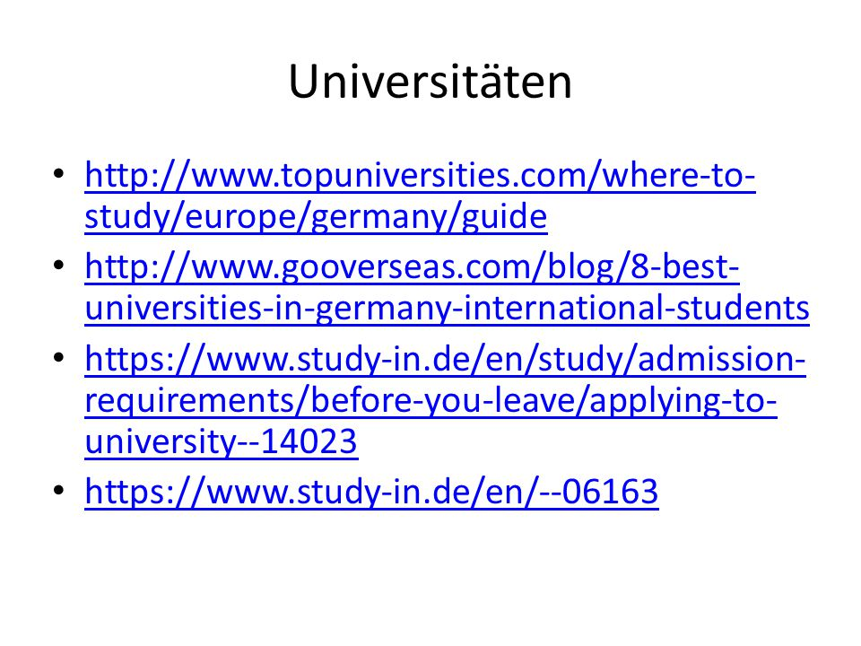 Universitäten http://www.topuniversities.com/where-to- study/europe/germany/guide http://www.topuniversities.com/where-to- study/europe/germany/guide http://www.gooverseas.com/blog/8-best- universities-in-germany-international-students http://www.gooverseas.com/blog/8-best- universities-in-germany-international-students https://www.study-in.de/en/study/admission- requirements/before-you-leave/applying-to- university--14023 https://www.study-in.de/en/study/admission- requirements/before-you-leave/applying-to- university--14023 https://www.study-in.de/en/--06163