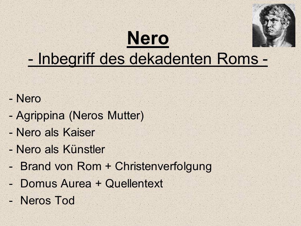 Nero - Inbegriff des dekadenten Roms - - Nero - Agrippina (Neros Mutter) - Nero als Kaiser - Nero als Künstler -Brand von Rom + Christenverfolgung -Do
