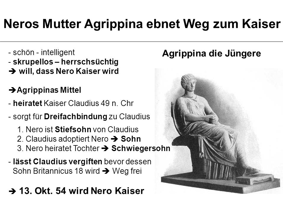 - schön - intelligent - skrupellos – herrschsüchtig  will, dass Nero Kaiser wird  Agrippinas Mittel - heiratet Kaiser Claudius 49 n. Chr - sorgt für