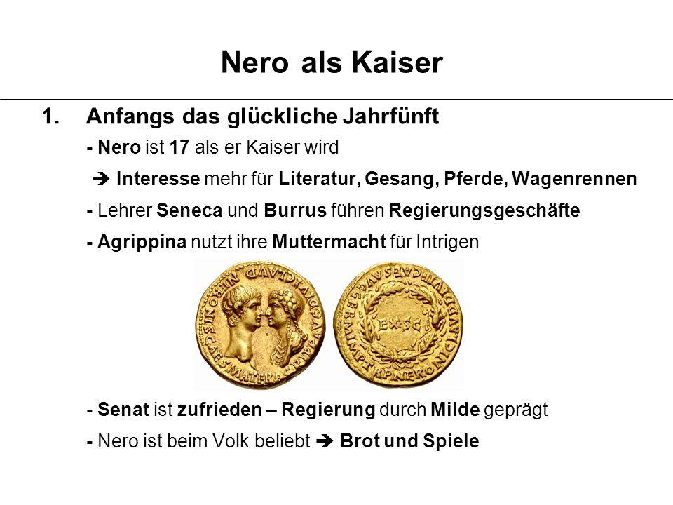 1.Anfangs das glückliche Jahrfünft - Nero ist 17 als er Kaiser wird  Interesse mehr für Literatur, Gesang, Pferde, Wagenrennen - Lehrer Seneca und Bu