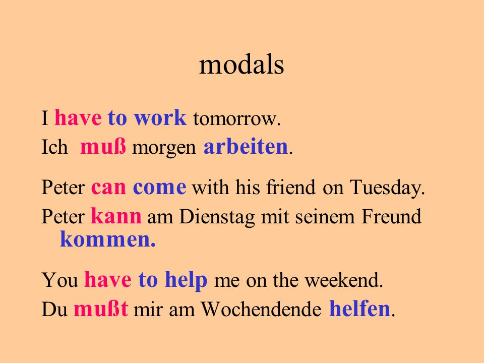 modals I have to work tomorrow. Ich muß morgen arbeiten. Peter can come with his friend on Tuesday. Peter kann am Dienstag mit seinem Freund kommen. Y