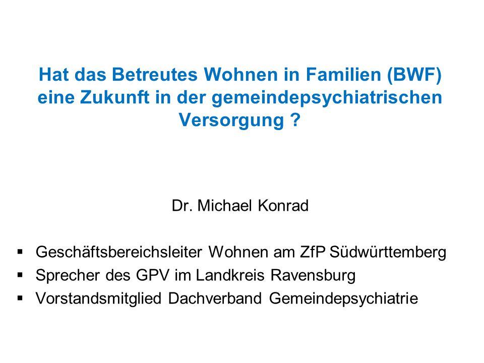 Hat das Betreutes Wohnen in Familien (BWF) eine Zukunft in der gemeindepsychiatrischen Versorgung ? Dr. Michael Konrad  Geschäftsbereichsleiter Wohne