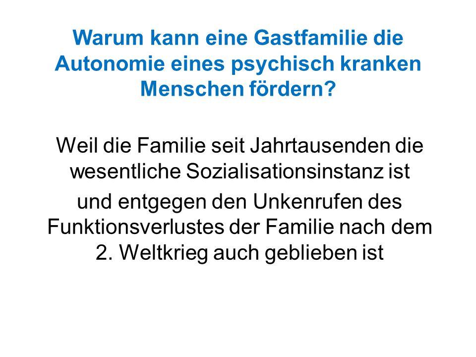 Warum kann eine Gastfamilie die Autonomie eines psychisch kranken Menschen fördern? Weil die Familie seit Jahrtausenden die wesentliche Sozialisations